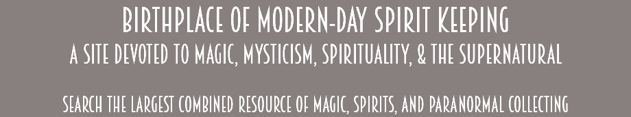 Birthplace of Modern-Day Spirit Keeping A Site Devoted to Magic, Mysticism, Spirituality, & the Supernatural Search the largest combined resource of magic, spirits, and paranormal collecting
