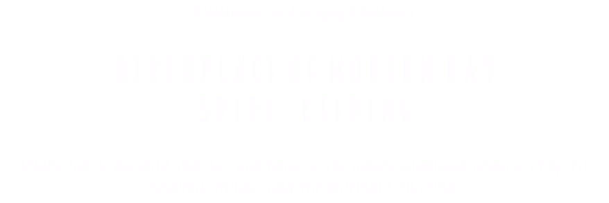 Welcome to Creepy Hollows B i r t h p l a c e o f M o d e r n D a y S p i r i t K e e p i n g Oldest Spirit Keeping Website, and home to the largest combined resource of Spirit Keeping, Magic, and Paranormal Collecting.